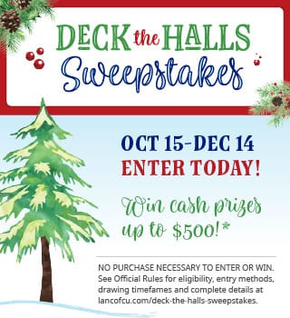 Deck the Halls Sweepstakes — Enter today! See Official Rules at lancofcu.com/deck-the-halls-sweepstakes