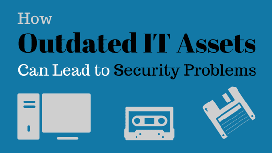 Outdated IT Assets Can Lead to Security Problems